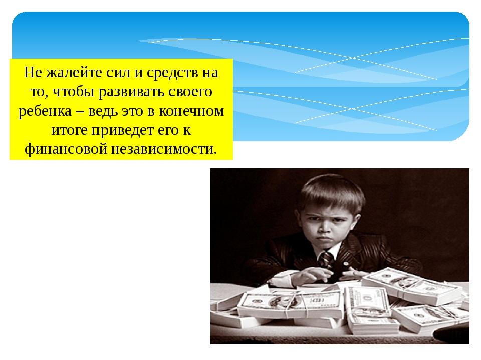 Не жалейте сил и средств на то, чтобы развивать своего ребенка – ведь это в к...