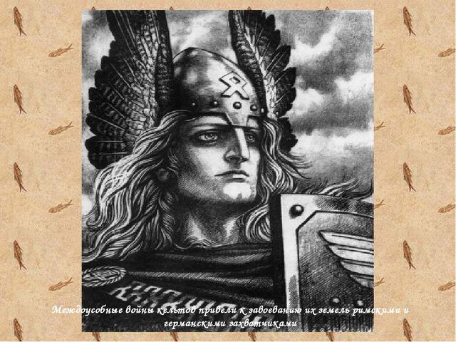 Междоусобные войны кельтов привели к завоеванию их земель римскими и германск...