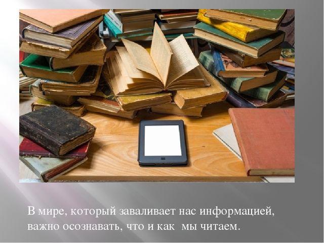В мире, который заваливает нас информацией, важно осознавать, что и как мы ч...