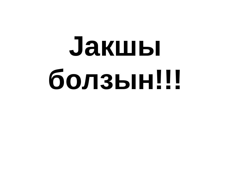 Jакшы болзын!!!