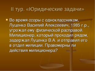 II тур. «Юридические задачи» Во время ссоры с одноклассником, Луценко Василий