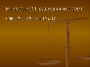 Внимание! Правильный ответ. 35 – 21 – 12 + 5 + 10 = 17