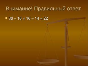 Внимание! Правильный ответ. 36 – 16 + 16 – 14 = 22