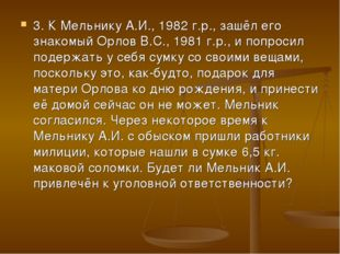 3. К Мельнику А.И., 1982 г.р., зашёл его знакомый Орлов В.С., 1981 г.р., и по