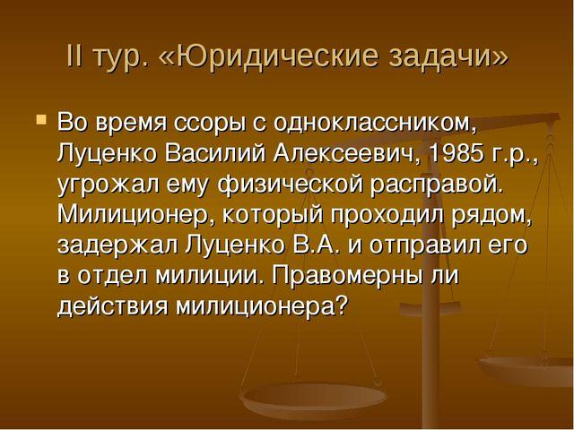 II тур. «Юридические задачи» Во время ссоры с одноклассником, Луценко Василий...