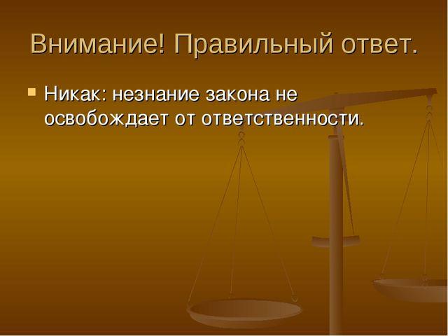 Внимание! Правильный ответ. Никак: незнание закона не освобождает от ответств...