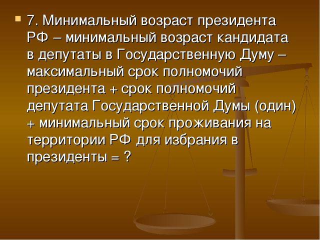 7. Минимальный возраст президента РФ – минимальный возраст кандидата в депута...