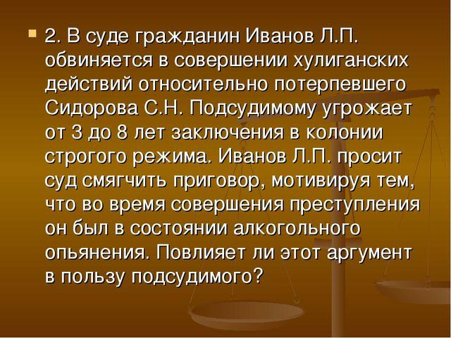 2. В суде гражданин Иванов Л.П. обвиняется в совершении хулиганских действий...