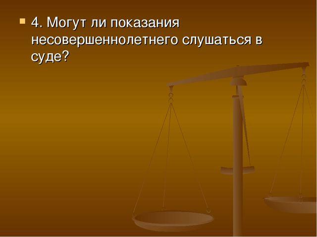 4. Могут ли показания несовершеннолетнего слушаться в суде?