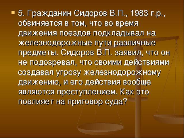 5. Гражданин Сидоров В.П., 1983 г.р., обвиняется в том, что во время движения...