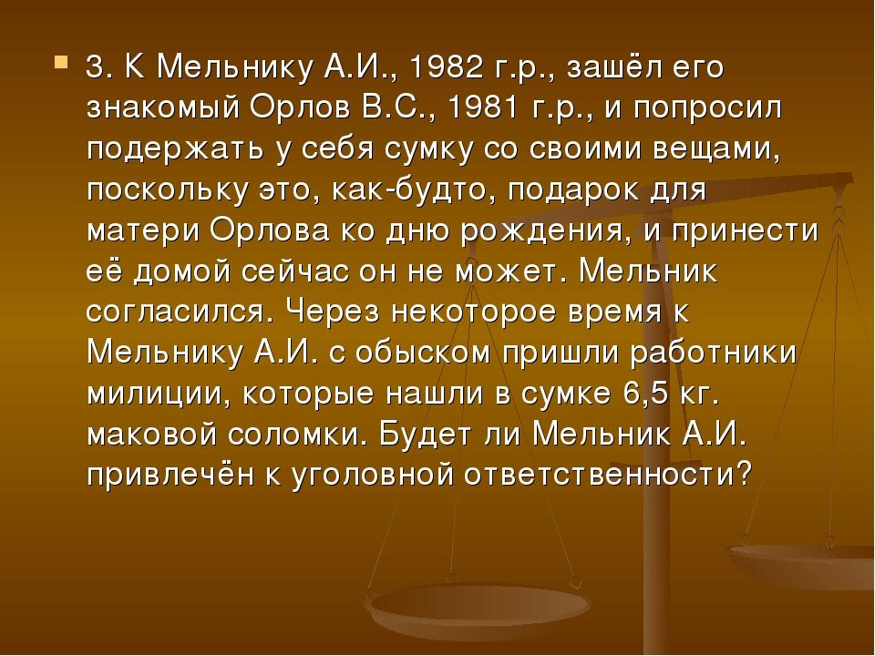 3. К Мельнику А.И., 1982 г.р., зашёл его знакомый Орлов В.С., 1981 г.р., и по...