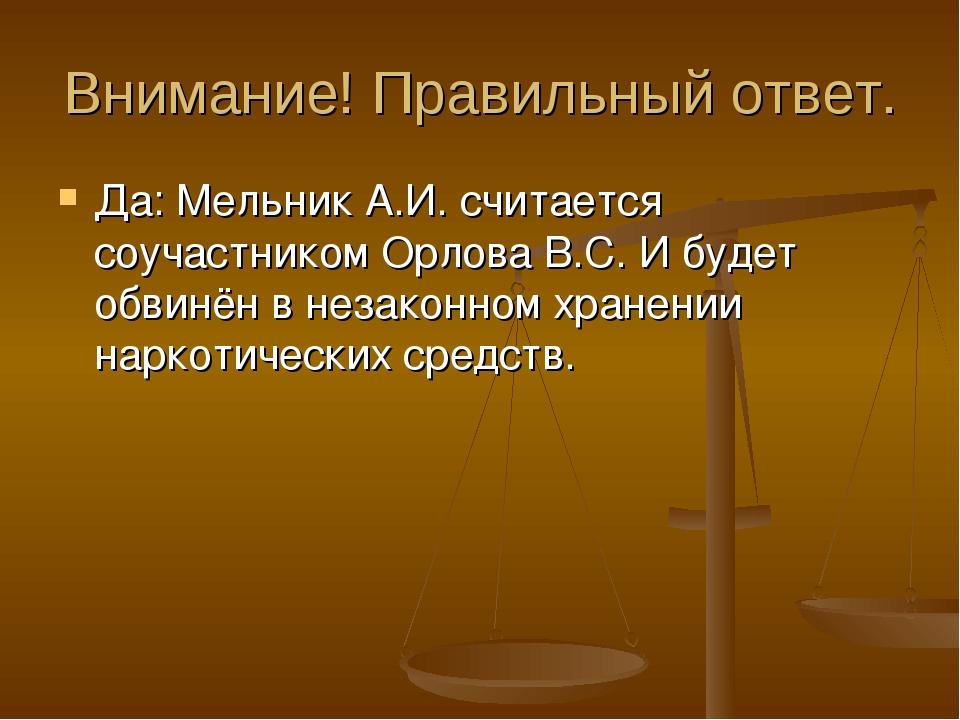 Внимание! Правильный ответ. Да: Мельник А.И. считается соучастником Орлова В....