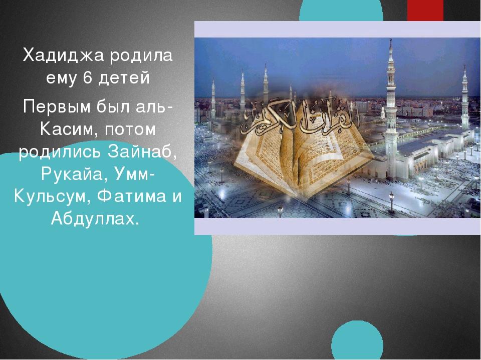 Хадиджа родила ему 6 детей Первым был аль-Касим, потом родились Зайнаб, Рукай...