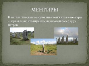 К мегалитическим сооружениям относятся – менгиры – вертикально стоящие камни