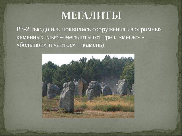 В3-2 тыс.до н.э. появились сооружения из огромных каменных глыб – мегалиты (...