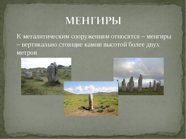 К мегалитическим сооружениям относятся – менгиры – вертикально стоящие камни...