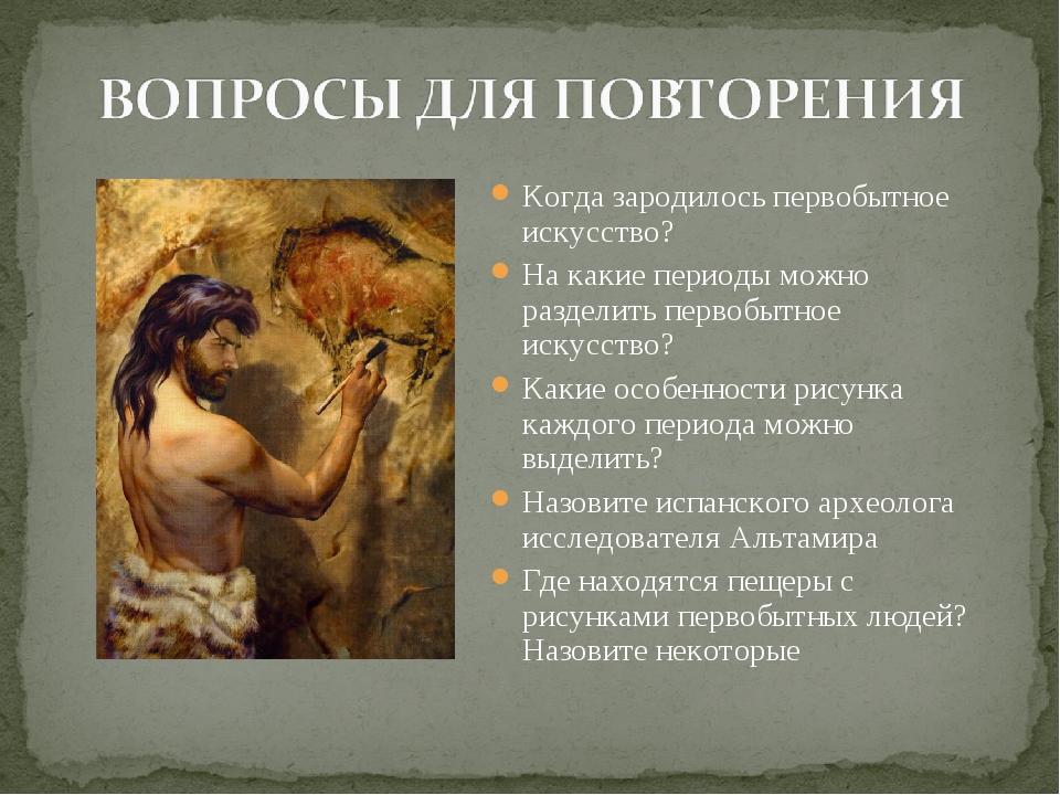 Когда зародилось первобытное искусство? На какие периоды можно разделить перв...