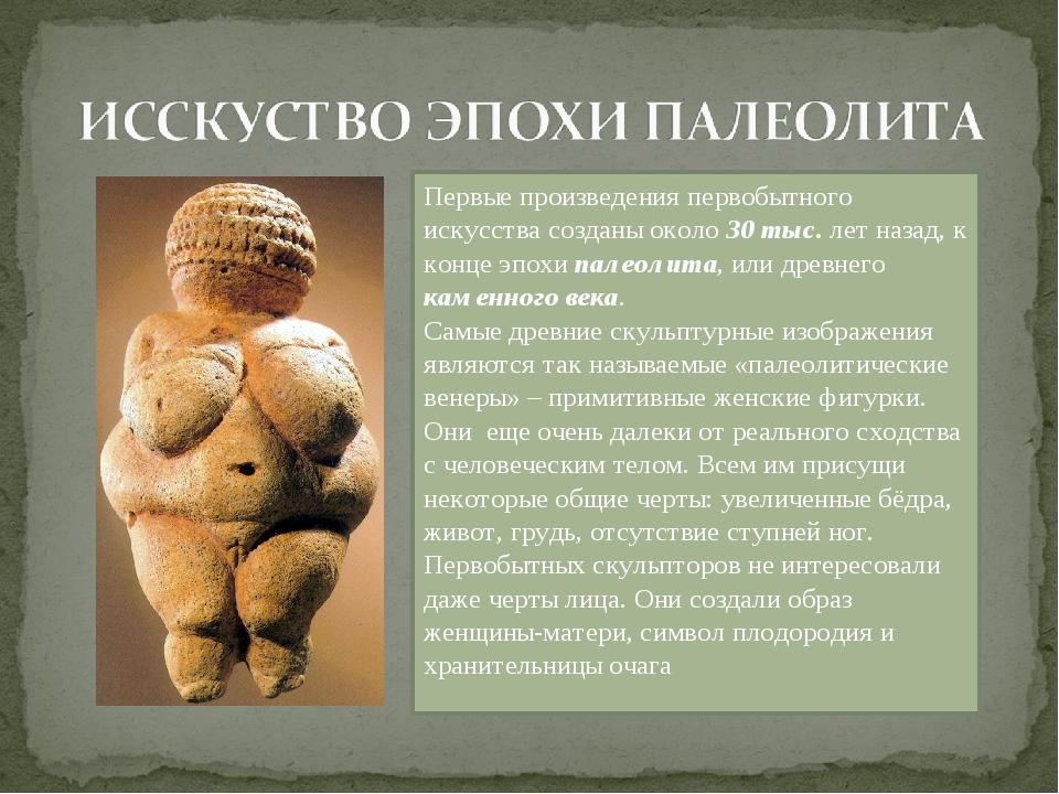 Первые произведения первобытного искусства созданы около 30 тыс. лет назад, к...