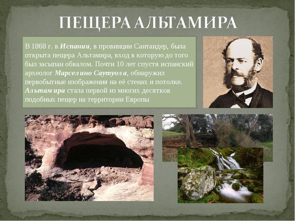 В 1868 г. в Испании, в провинции Сантандер, была открыта пещера Альтамира, вх...