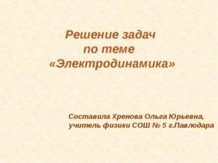 Решение задач по теме «Электродинамика» Составила Хренова Ольга Юрьевна, учит