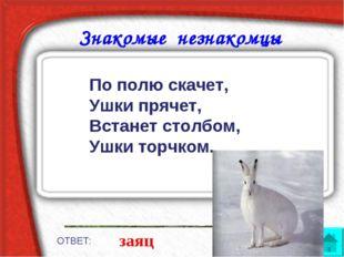 Знакомые незнакомцы ОТВЕТ: заяц По полю скачет, Ушки прячет, Встанет столбом,