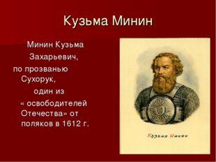 Кузьма Минин Минин Кузьма Захарьевич, по прозванью Сухорук, один из « освобод