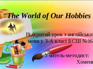 """The World of Our Hobbies Вiдкритий урок з англiйськоi мови у 3-А класi БСШ №"
