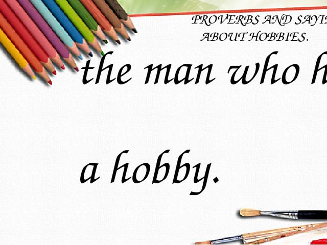 PROVERBS AND SAYINGS ABOUT HOBBIES. 1.So many people, so many hobbies. 2.Hob...