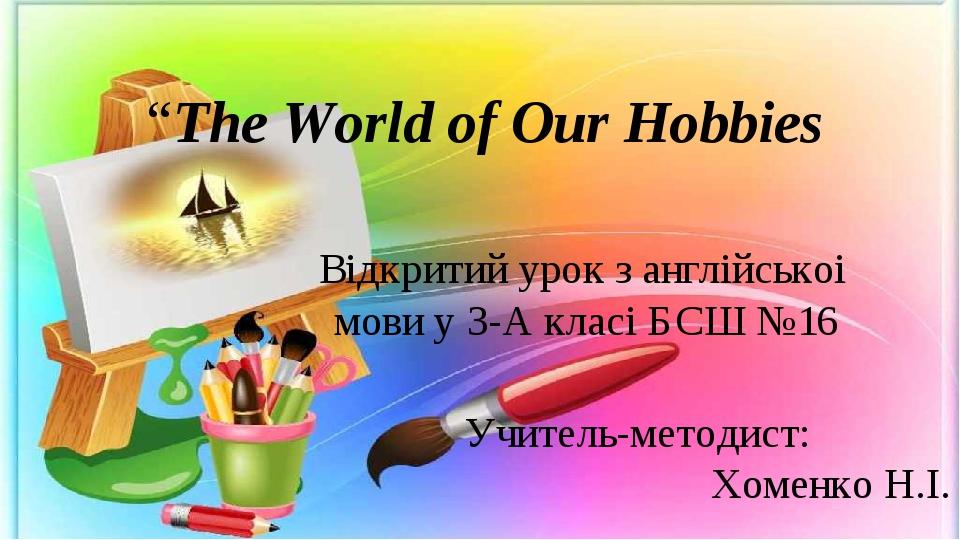 """The World of Our Hobbies Вiдкритий урок з англiйськоi мови у 3-А класi БСШ №..."