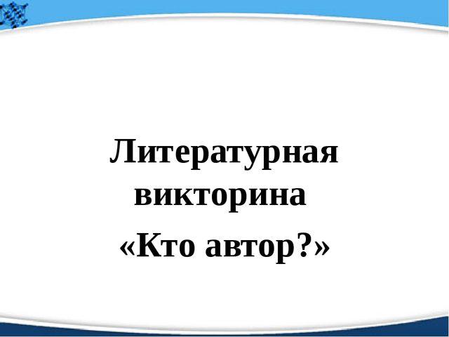 Литературная викторина «Кто автор?» Корнеева Валентина Александровна учитель...