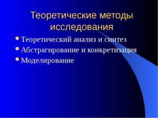 Теоретические методы исследования Теоретический анализ и синтез Абстрагирован