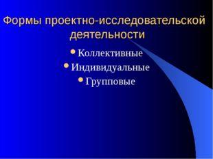Формы проектно-исследовательской деятельности Коллективные Индивидуальные Гру