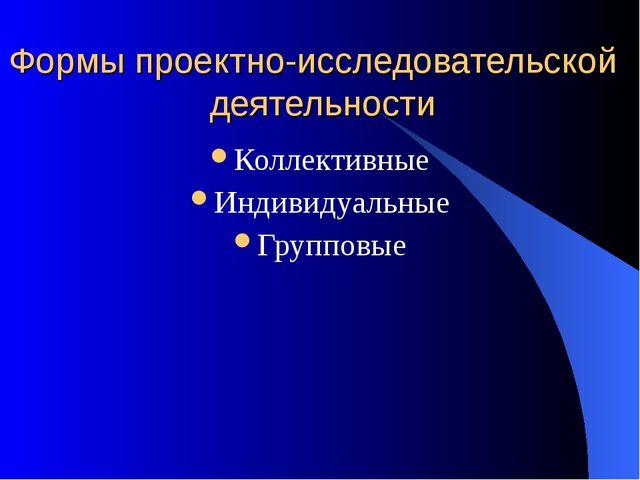 Формы проектно-исследовательской деятельности Коллективные Индивидуальные Гру...