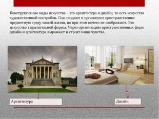 Конструктивные виды искусства – это архитектура и дизайн, то есть искусства х