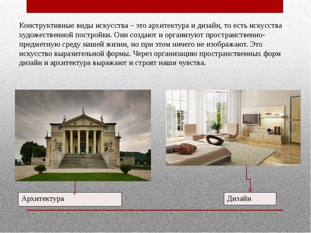 Конструктивные виды искусства – это архитектура и дизайн, то есть искусства х...