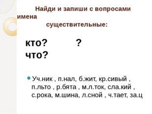 Найди и запиши с вопросами имена существительные: кто? ? что? Уч.ник , п.нал