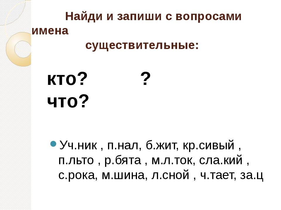 Найди и запиши с вопросами имена существительные: кто? ? что? Уч.ник , п.нал...