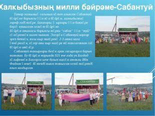 Татар халкының сагынып көтеп алынган Сабантуй бәйрәме борынгы һәм яңа бәйрәм