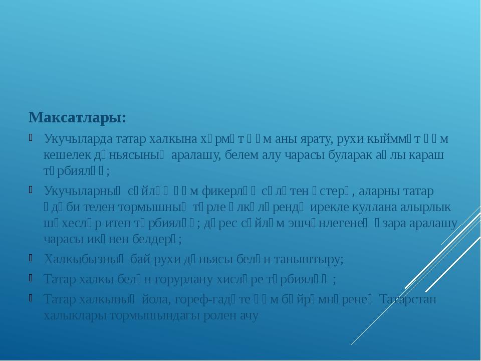Максатлары: Укучыларда татар халкына хөрмәт һәм аны ярату, рухи кыйммәт һәм...