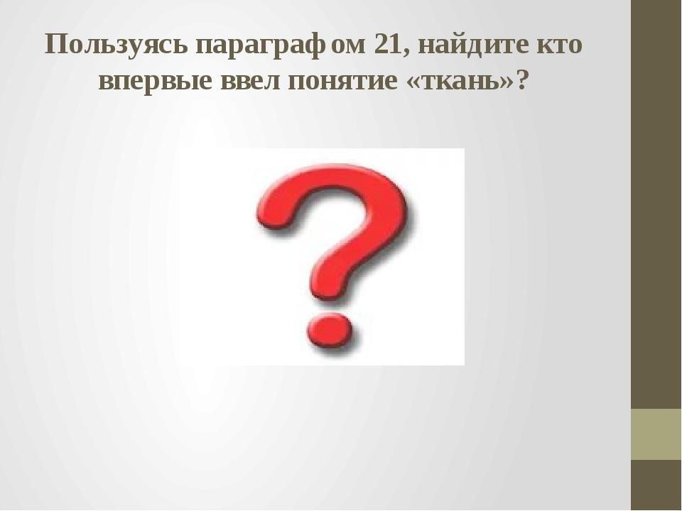 Пользуясь параграфом 21, найдите кто впервые ввел понятие «ткань»?