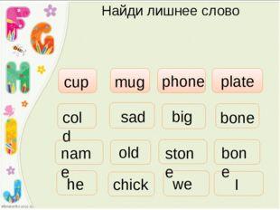 Найди лишнее слово phone cup mug plate cold sad big stone old bone bone he we