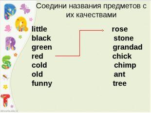 Соедини названия предметов с их качествами little rose black stone green gran