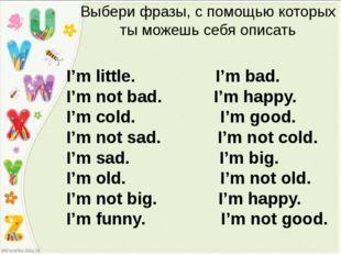 Выбери фразы, с помощью которых ты можешь себя описать I'm little. I'm bad. I