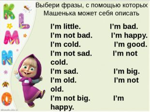 Выбери фразы, с помощью которых Машенька может себя описать I'm little. I'm b