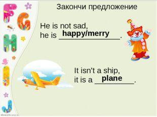 Закончи предложение He is not sad, he is ______________. happy/merry It isn't