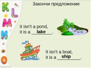 Закончи предложение It isn't a pond, it is a ________. lake It isn't a boat,