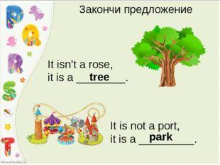 Закончи предложение It isn't a rose, it is a ________. tree It is not a port,