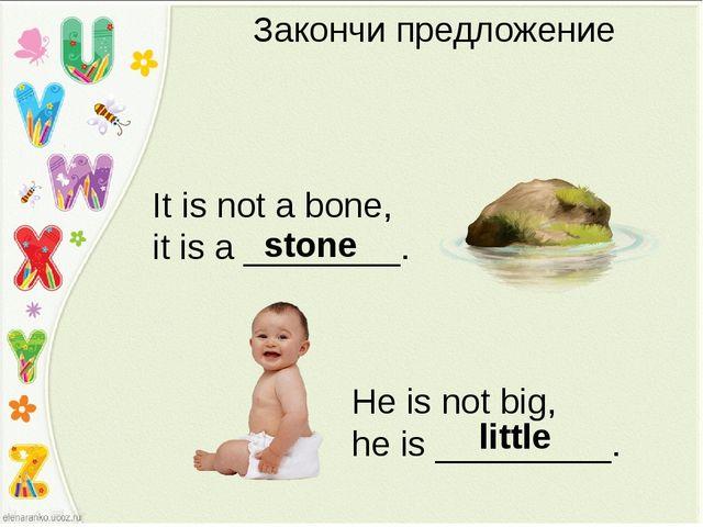 Закончи предложение It is not a bone, it is a ________. stone He is not big,...