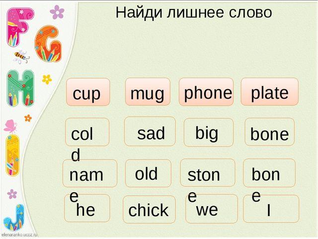 Найди лишнее слово phone cup mug plate cold sad big stone old bone bone he we...