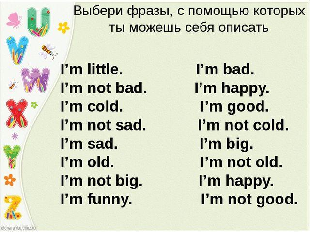 Выбери фразы, с помощью которых ты можешь себя описать I'm little. I'm bad. I...